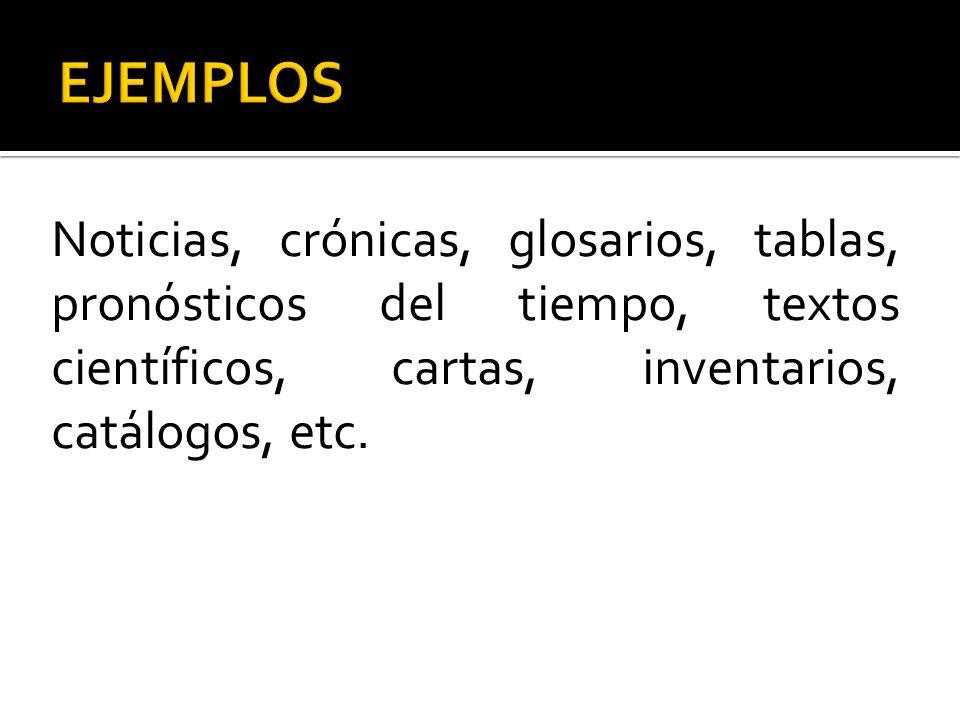EJEMPLOS Noticias, crónicas, glosarios, tablas, pronósticos del tiempo, textos científicos, cartas, inventarios, catálogos, etc.