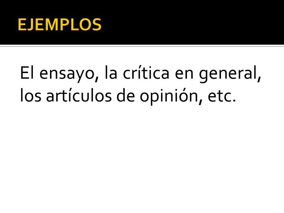El ensayo, la crítica en general, los artículos de opinión, etc.