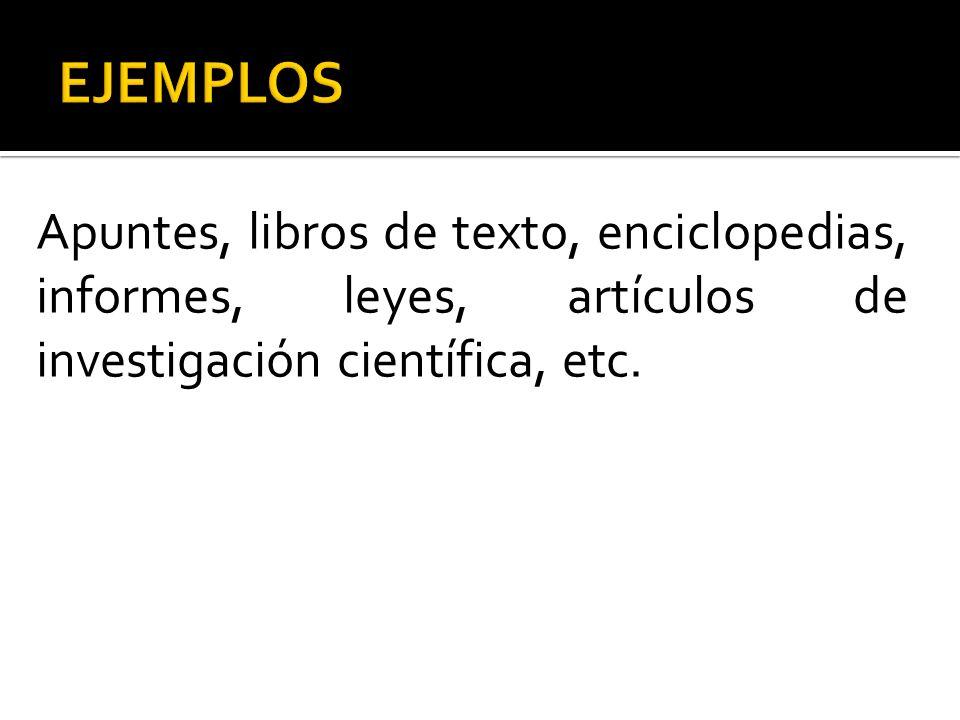 EJEMPLOS Apuntes, libros de texto, enciclopedias, informes, leyes, artículos de investigación científica, etc.