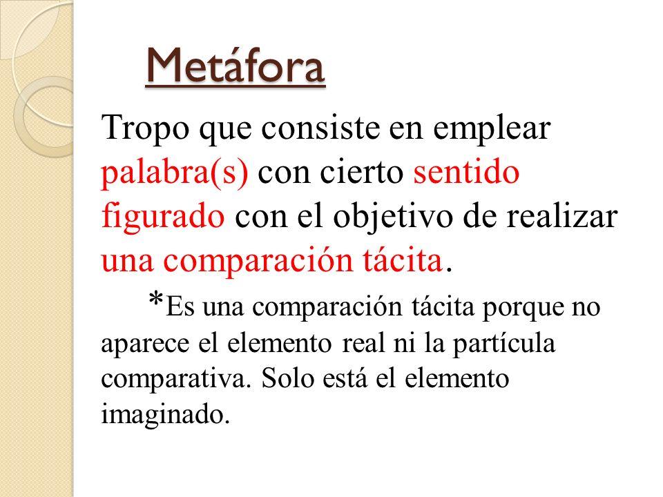 Metáfora Tropo que consiste en emplear palabra(s) con cierto sentido figurado con el objetivo de realizar una comparación tácita .