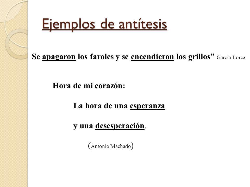 Ejemplos de antítesis Se apagaron los faroles y se encendieron los grillos García Lorca.