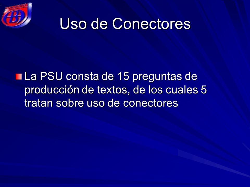 Uso de Conectores La PSU consta de 15 preguntas de producción de textos, de los cuales 5 tratan sobre uso de conectores.