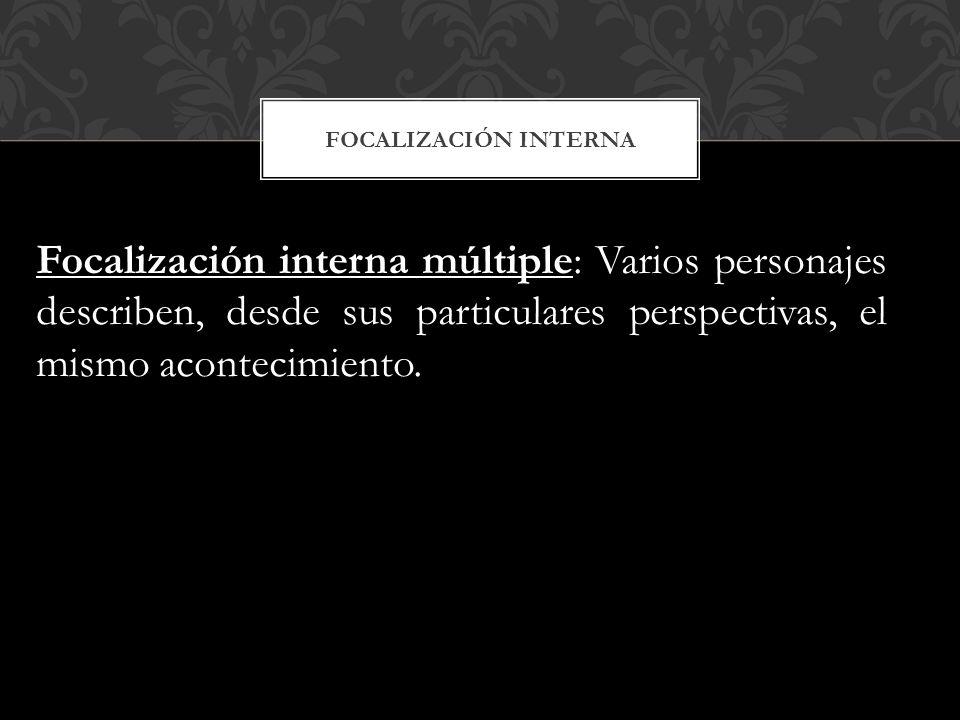 Focalización interna Focalización interna múltiple: Varios personajes describen, desde sus particulares perspectivas, el mismo acontecimiento.