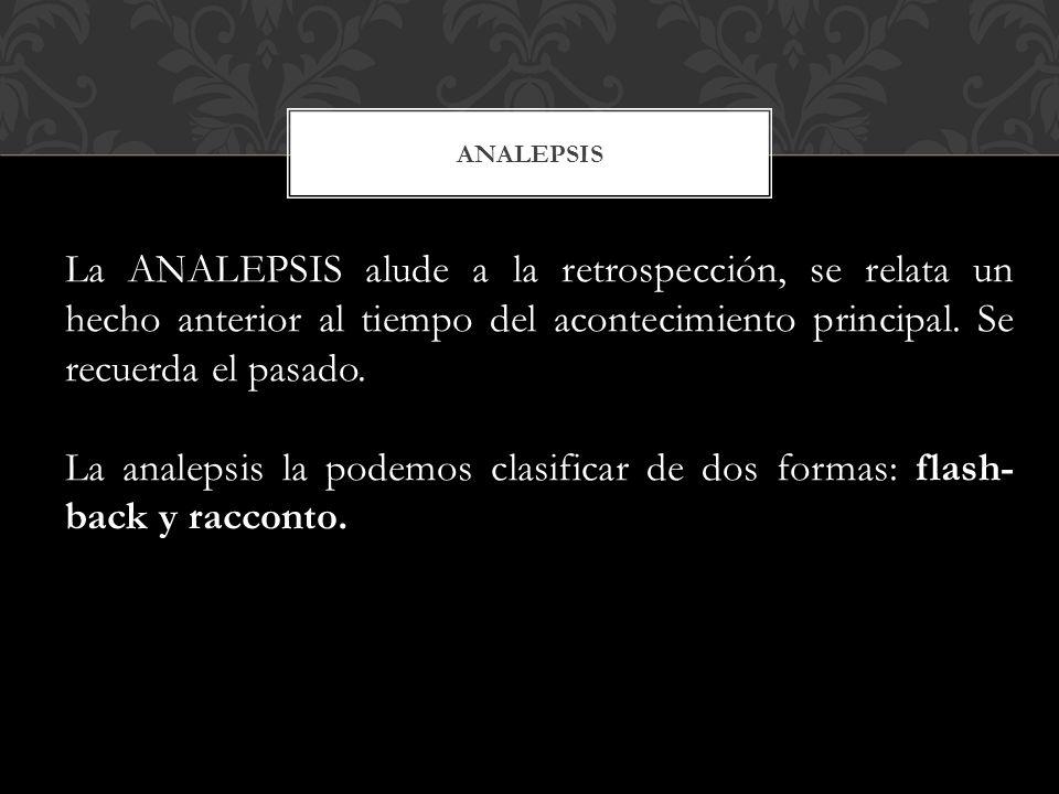 ANALEPSIS La ANALEPSIS alude a la retrospección, se relata un hecho anterior al tiempo del acontecimiento principal. Se recuerda el pasado.