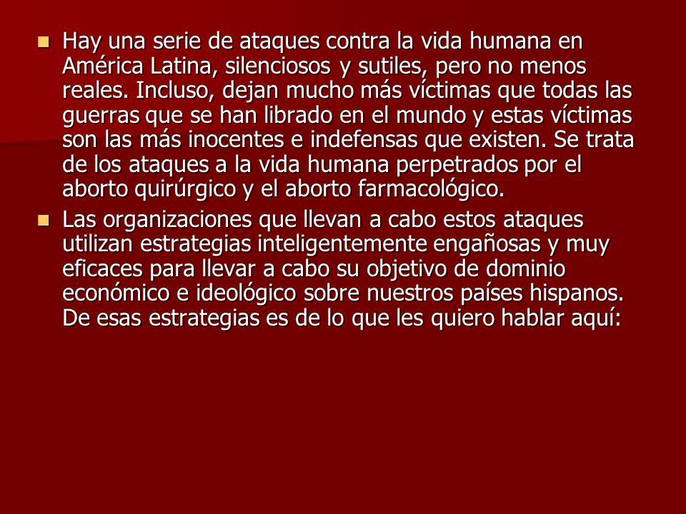 Hay una serie de ataques contra la vida humana en América Latina, silenciosos y sutiles, pero no menos reales. Incluso, dejan mucho más víctimas que todas las guerras que se han librado en el mundo y estas víctimas son las más inocentes e indefensas que existen. Se trata de los ataques a la vida humana perpetrados por el aborto quirúrgico y el aborto farmacológico.