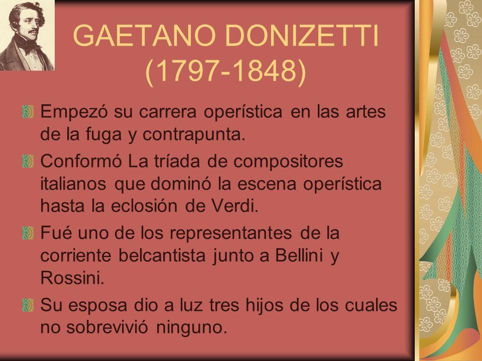 GAETANO DONIZETTI (1797-1848) Empezó su carrera operística en las artes de la fuga y contrapunta.