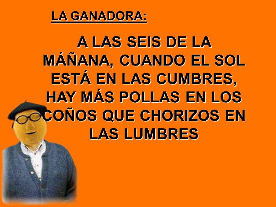LA GANADORA: A LAS SEIS DE LA MÁÑANA, CUANDO EL SOL ESTÁ EN LAS CUMBRES, HAY MÁS POLLAS EN LOS COÑOS QUE CHORIZOS EN LAS LUMBRES.