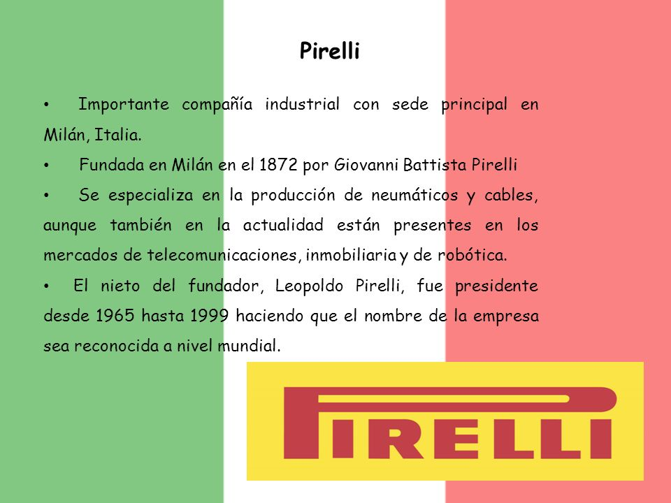 PirelliImportante compañía industrial con sede principal en Milán, Italia. Fundada en Milán en el 1872 por Giovanni Battista Pirelli.