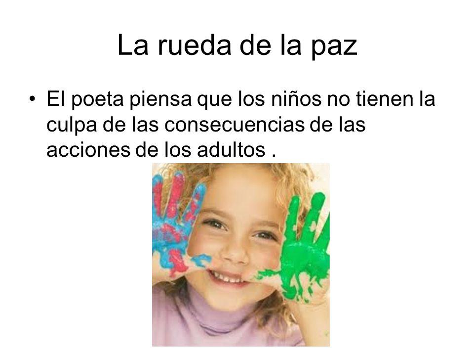 La rueda de la paz El poeta piensa que los niños no tienen la culpa de las consecuencias de las acciones de los adultos .