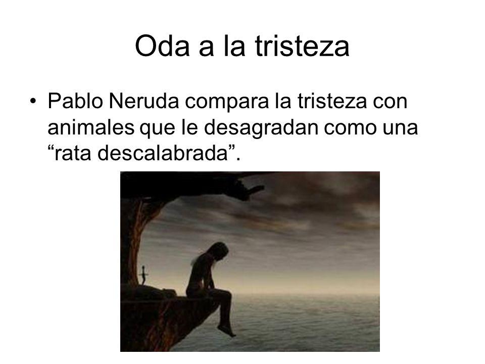 Oda a la tristeza Pablo Neruda compara la tristeza con animales que le desagradan como una rata descalabrada .