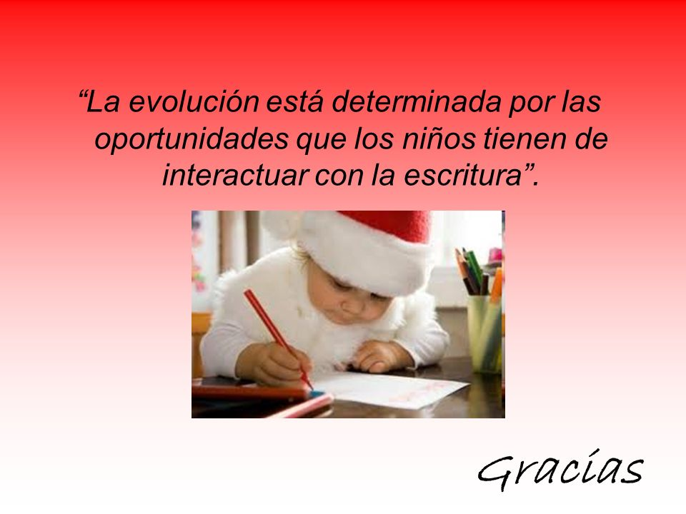 La evolución está determinada por las oportunidades que los niños tienen de interactuar con la escritura .