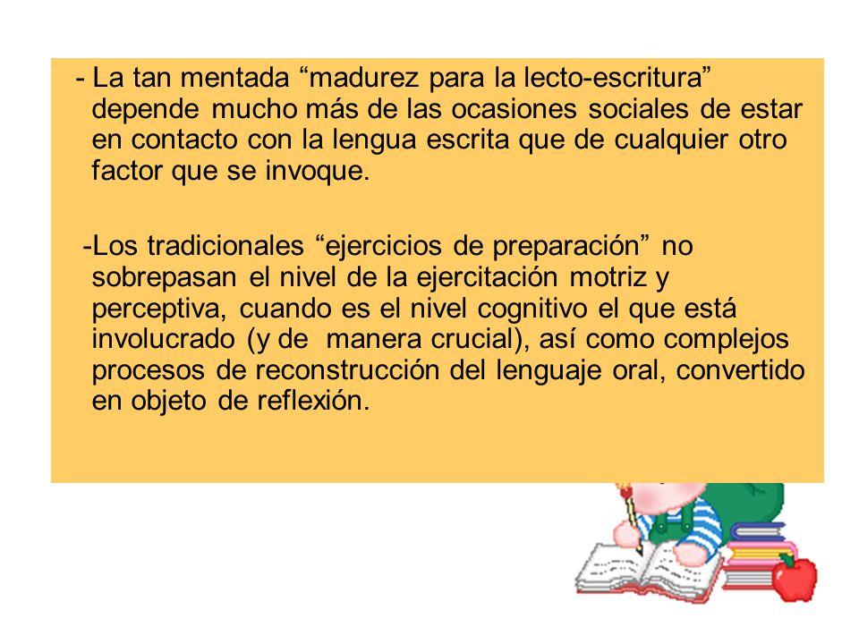 - La tan mentada madurez para la lecto-escritura depende mucho más de las ocasiones sociales de estar en contacto con la lengua escrita que de cualquier otro factor que se invoque.
