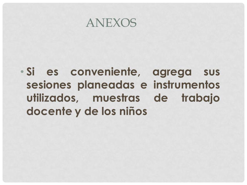 Anexos Si es conveniente, agrega sus sesiones planeadas e instrumentos utilizados, muestras de trabajo docente y de los niños.