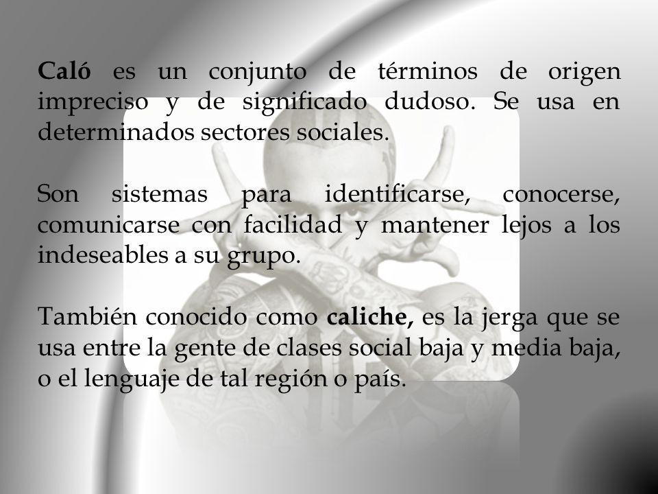 Caló es un conjunto de términos de origen impreciso y de significado dudoso. Se usa en determinados sectores sociales.