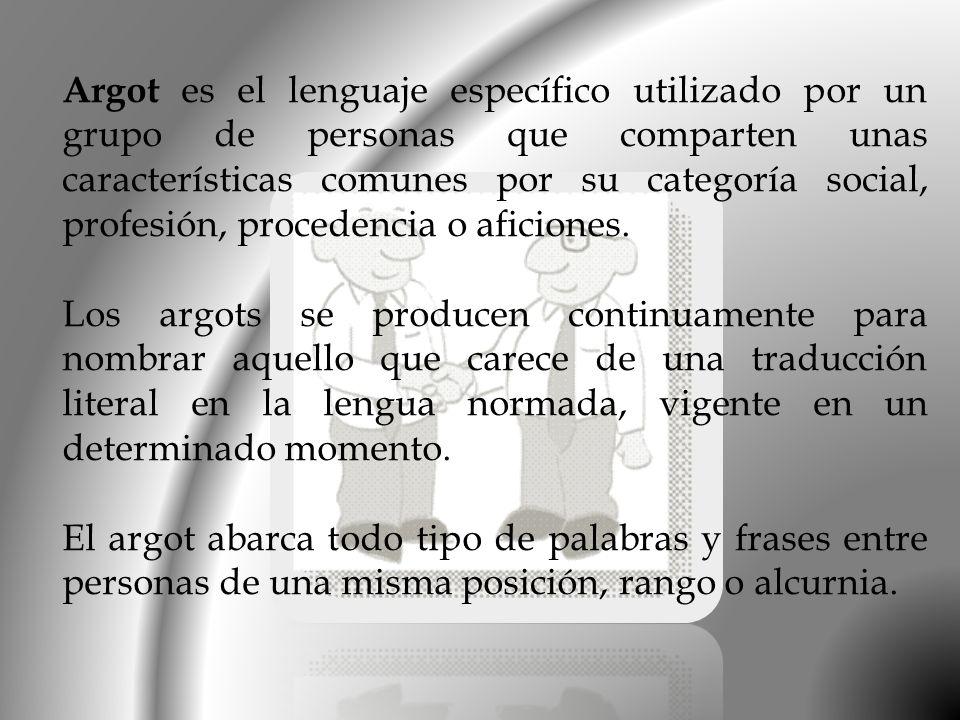 Argot es el lenguaje específico utilizado por un grupo de personas que comparten unas características comunes por su categoría social, profesión, procedencia o aficiones.