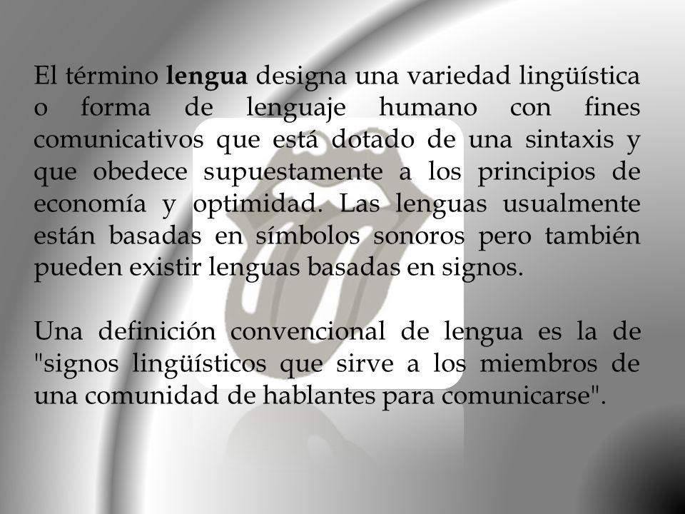 El término lengua designa una variedad lingüística o forma de lenguaje humano con fines comunicativos que está dotado de una sintaxis y que obedece supuestamente a los principios de economía y optimidad. Las lenguas usualmente están basadas en símbolos sonoros pero también pueden existir lenguas basadas en signos.