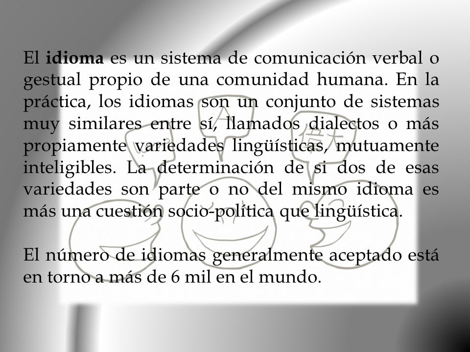 El idioma es un sistema de comunicación verbal o gestual propio de una comunidad humana. En la práctica, los idiomas son un conjunto de sistemas muy similares entre sí, llamados dialectos o más propiamente variedades lingüísticas, mutuamente inteligibles. La determinación de si dos de esas variedades son parte o no del mismo idioma es más una cuestión socio-política que lingüística.