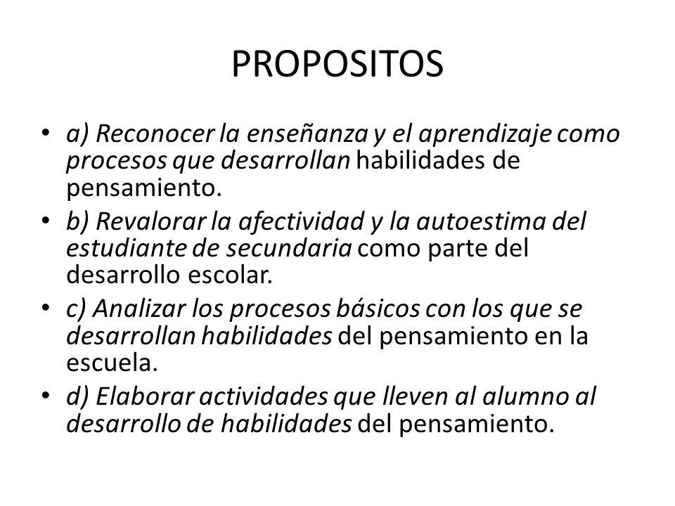 PROPOSITOS a) Reconocer la enseñanza y el aprendizaje como procesos que desarrollan habilidades de pensamiento.