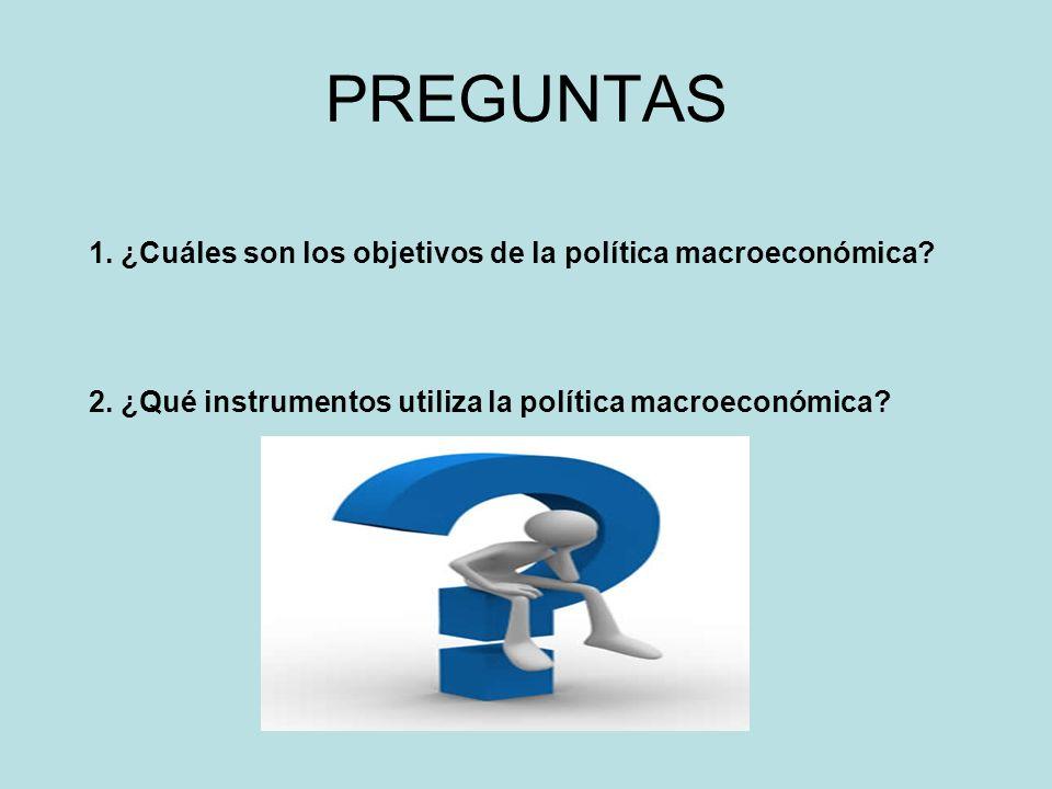 PREGUNTAS 1. ¿Cuáles son los objetivos de la política macroeconómica