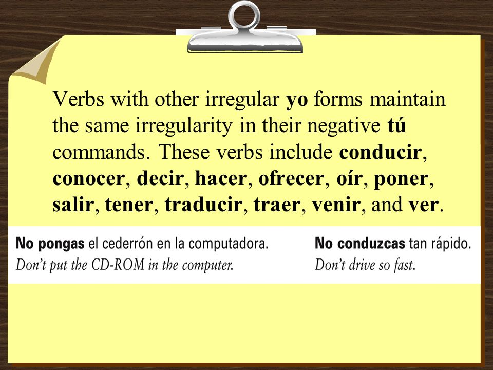 Verbs with other irregular yo forms maintain the same irregularity in their negative tú commands.
