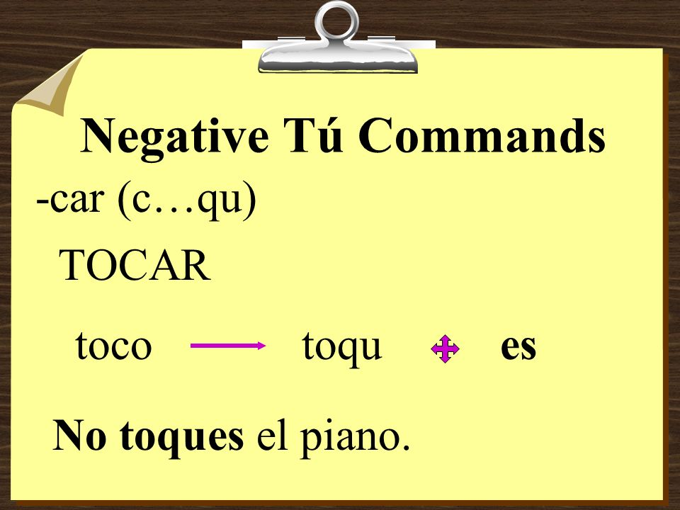 Negative Tú Commands -car (c…qu) TOCAR toco toqu es
