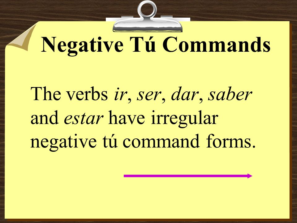 Negative Tú Commands The verbs ir, ser, dar, saber and estar have irregular negative tú command forms.