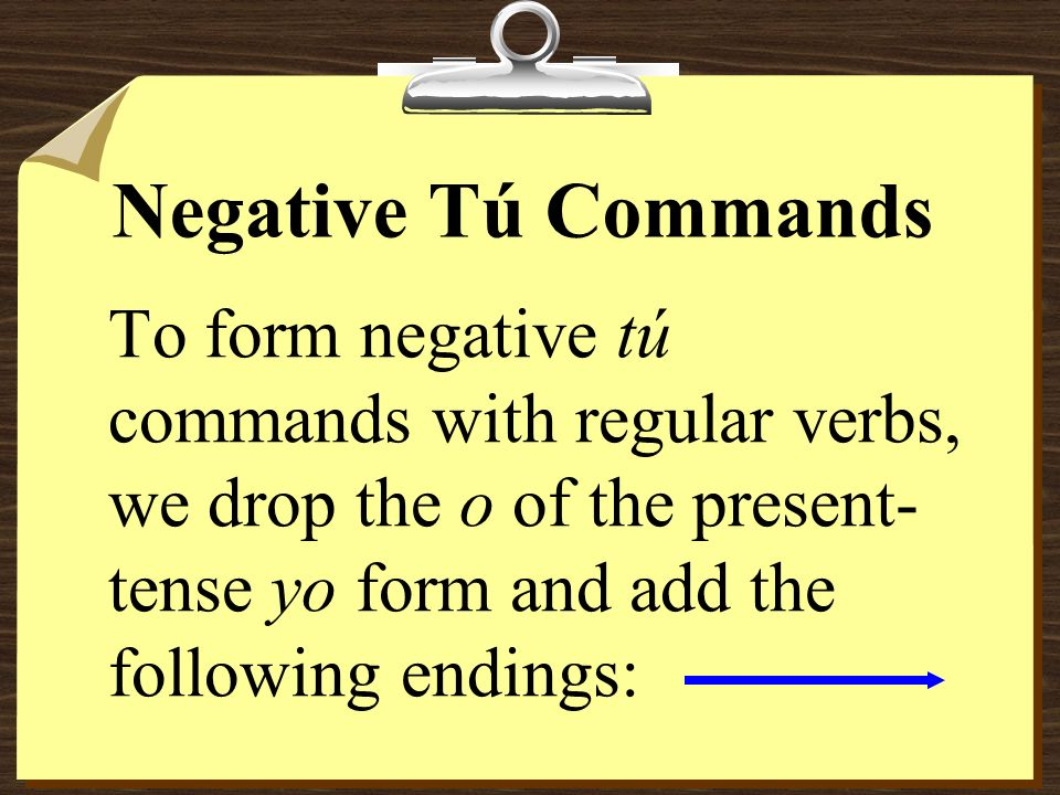 Negative Tú CommandsTo form negative tú commands with regular verbs, we drop the o of the present-tense yo form and add the following endings: