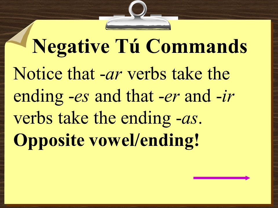 Negative Tú CommandsNotice that -ar verbs take the ending -es and that -er and -ir verbs take the ending -as.