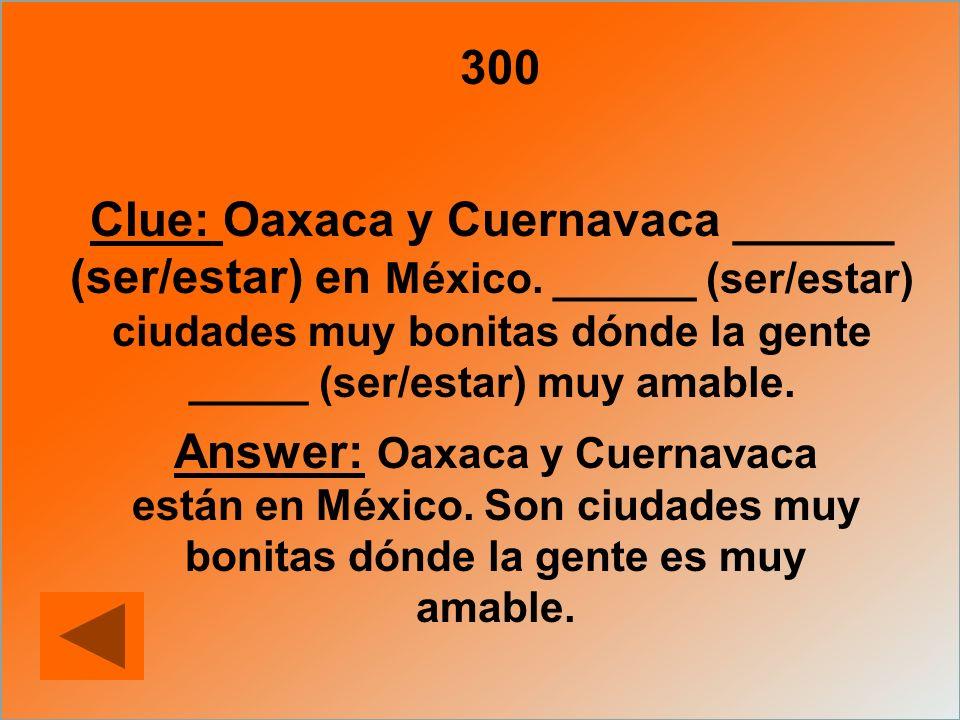 300 Clue: Oaxaca y Cuernavaca ______ (ser/estar) en México. ______ (ser/estar) ciudades muy bonitas dónde la gente _____ (ser/estar) muy amable.