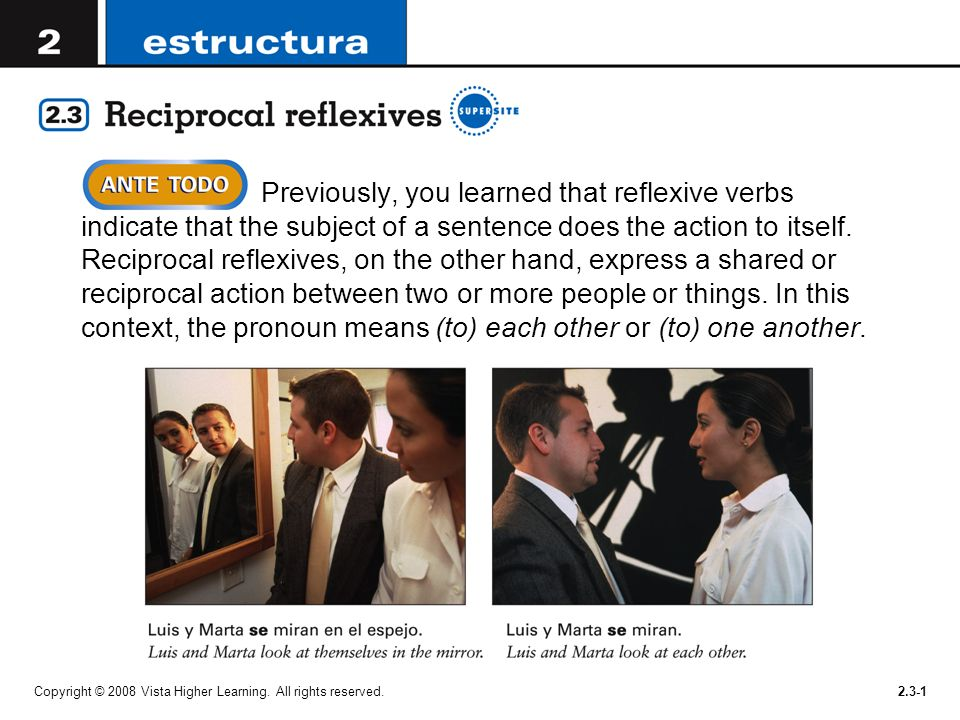 Previously, you learned that reflexive verbs indicate that the subject of a sentence does the action to itself. Reciprocal reflexives, on the other hand, express a shared or reciprocal action between two or more people or things. In this context, the pronoun means (to) each other or (to) one another.