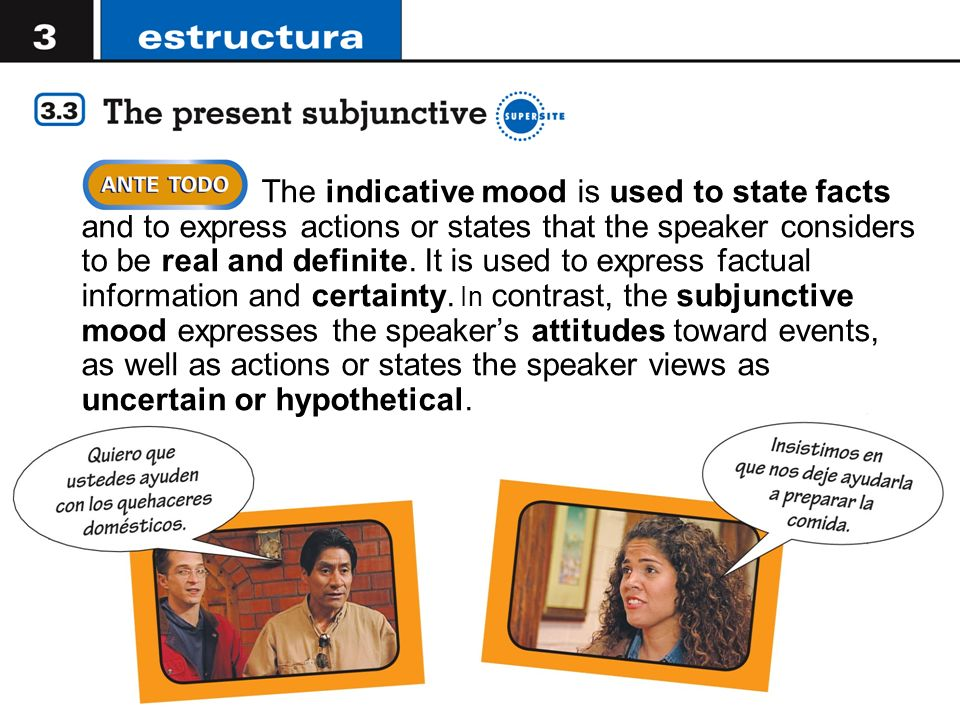 The indicative mood is used to state facts and to express actions or states that the speaker considers to be real and definite. It is used to express factual information and certainty. In contrast, the subjunctive mood expresses the speaker's attitudes toward events, as well as actions or states the speaker views as uncertain or hypothetical.
