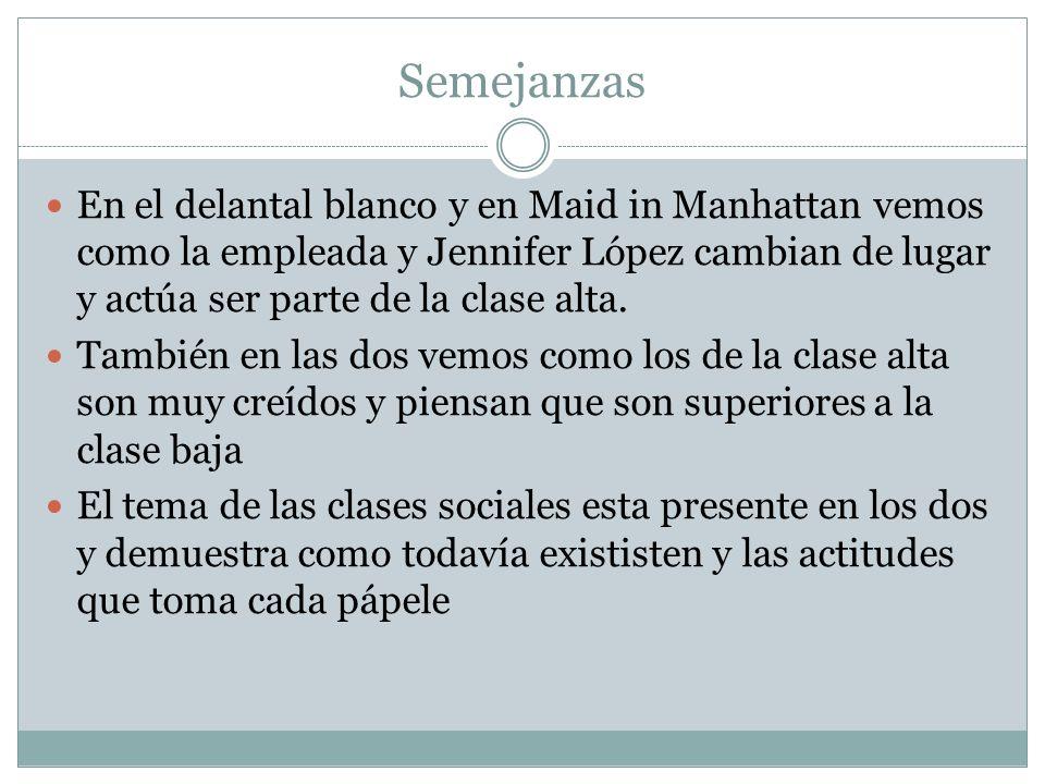 Semejanzas En el delantal blanco y en Maid in Manhattan vemos como la empleada y Jennifer López cambian de lugar y actúa ser parte de la clase alta.
