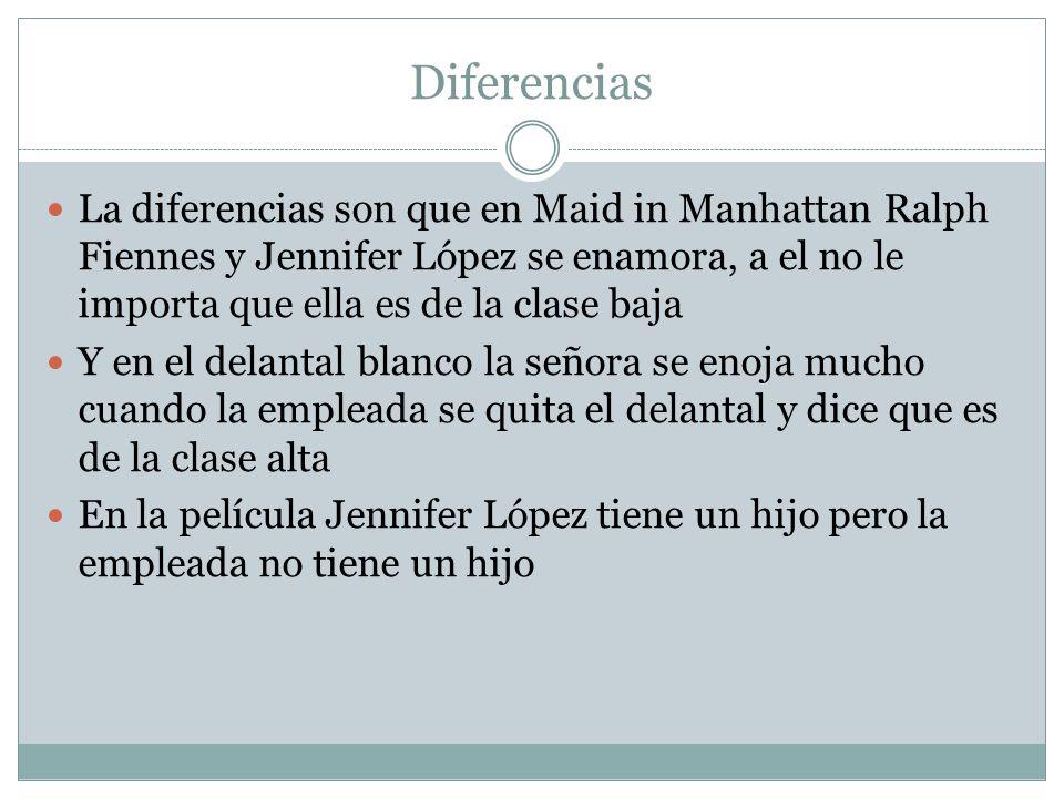 Diferencias La diferencias son que en Maid in Manhattan Ralph Fiennes y Jennifer López se enamora, a el no le importa que ella es de la clase baja.