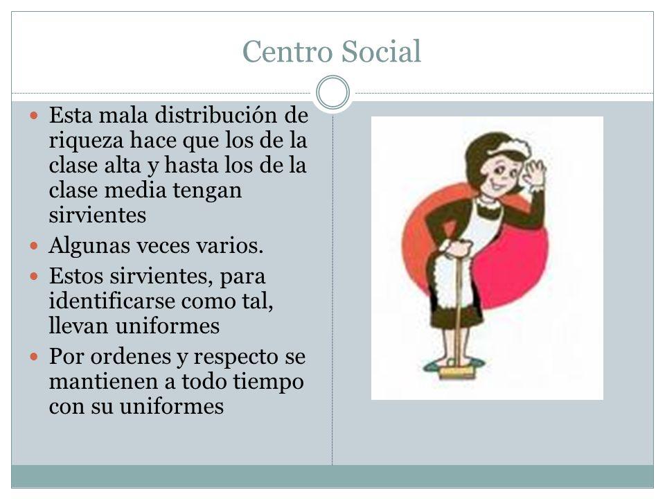 Centro Social Esta mala distribución de riqueza hace que los de la clase alta y hasta los de la clase media tengan sirvientes.