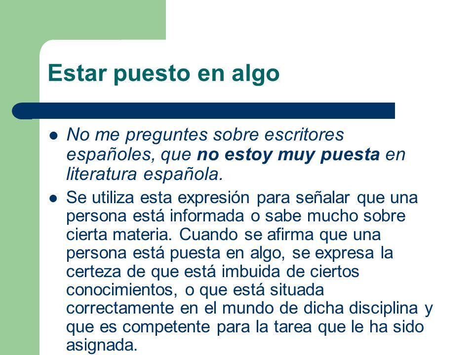 Estar puesto en algoNo me preguntes sobre escritores españoles, que no estoy muy puesta en literatura española.