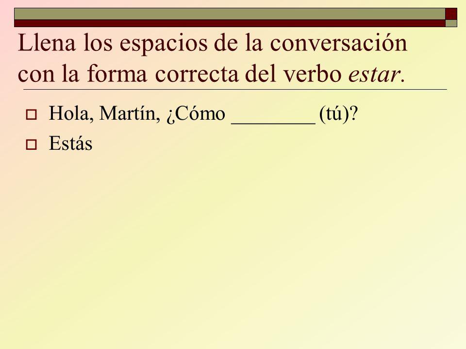 Llena los espacios de la conversación con la forma correcta del verbo estar.