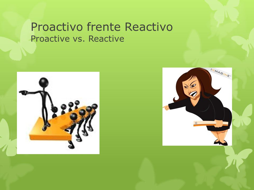 Proactivo frente Reactivo Proactive vs. Reactive