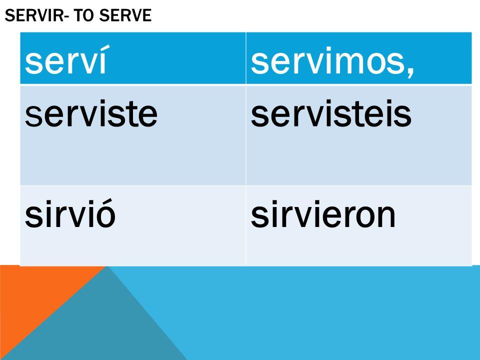 Servir- to serve serví servimos, serviste servisteis sirvió sirvieron