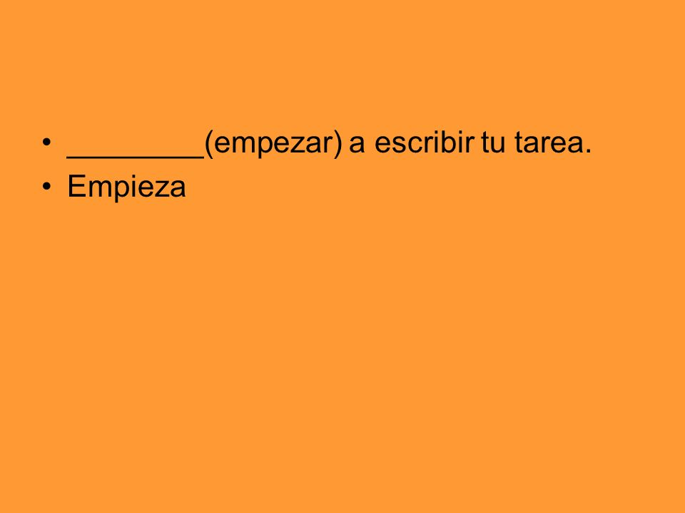 ________(empezar) a escribir tu tarea.