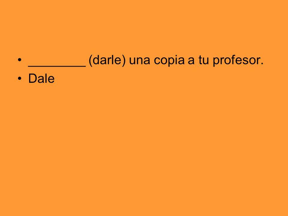 ________ (darle) una copia a tu profesor.