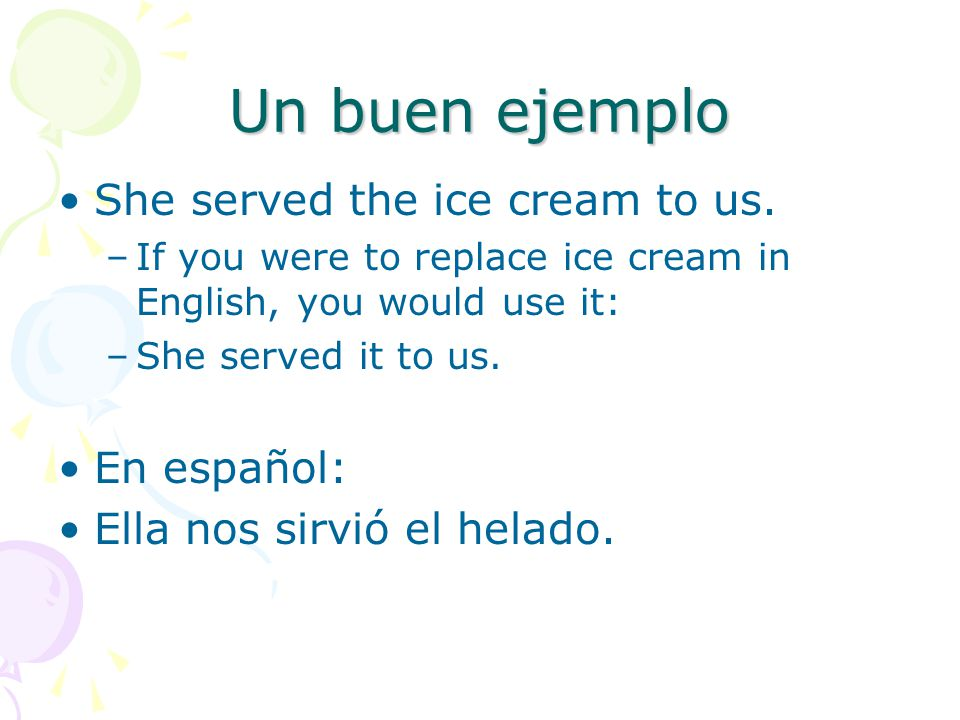 Un buen ejemplo She served the ice cream to us. En español:
