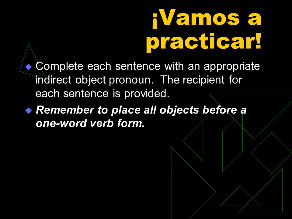 ¡Vamos a practicar! Complete each sentence with an appropriate indirect object pronoun. The recipient for each sentence is provided.