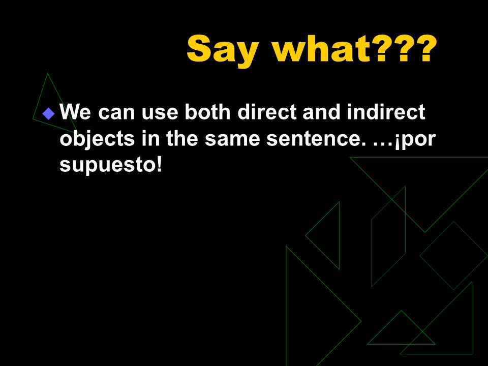Say what We can use both direct and indirect objects in the same sentence. …¡por supuesto!