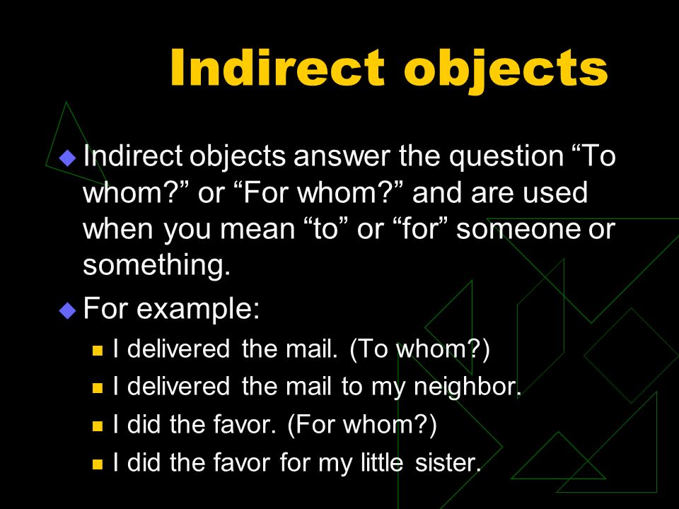 Indirect objects Indirect objects answer the question To whom or For whom and are used when you mean to or for someone or something.