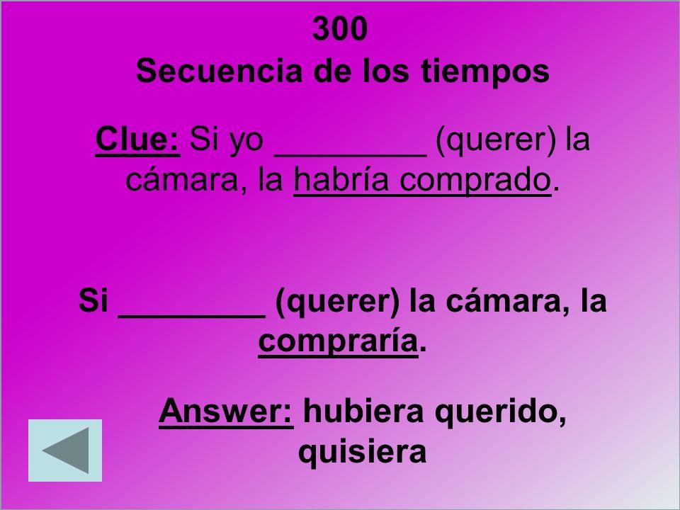 300 Secuencia de los tiempos Answer: hubiera querido, quisiera
