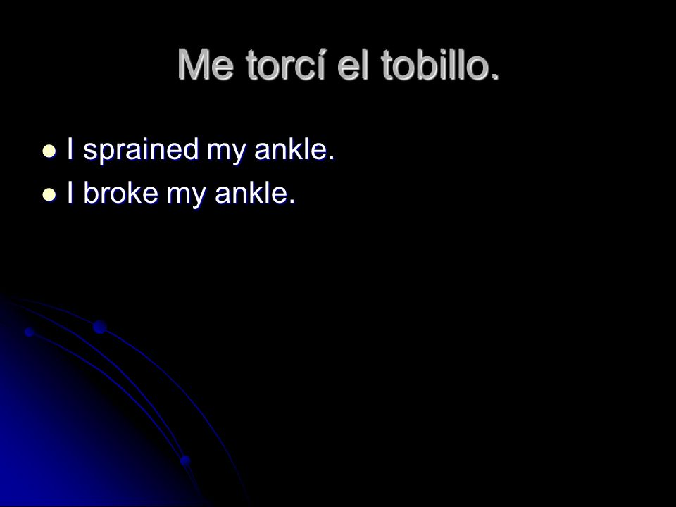Me torcí el tobillo. I sprained my ankle. I broke my ankle.