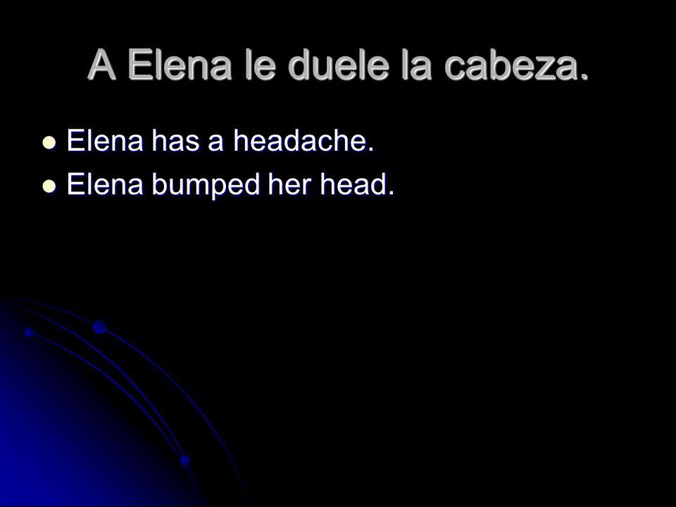 A Elena le duele la cabeza.