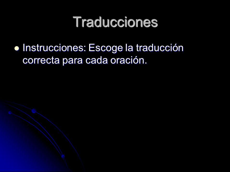 Traducciones Instrucciones: Escoge la traducción correcta para cada oración.