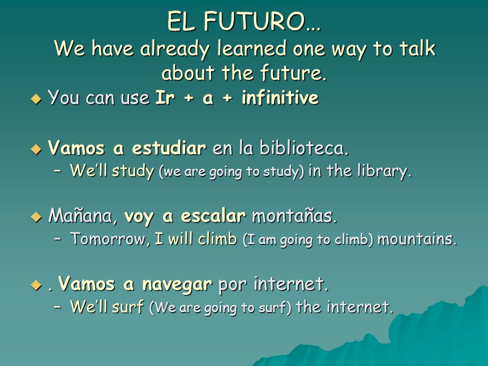 EL FUTURO… We have already learned one way to talk about the future.
