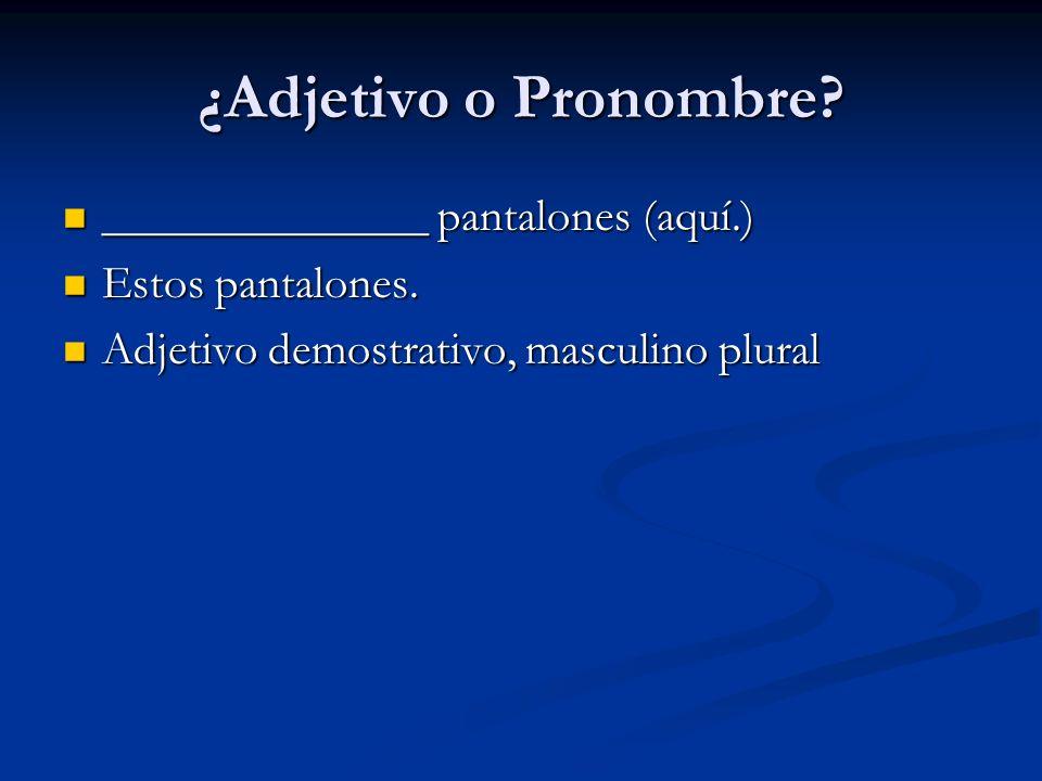 ¿Adjetivo o Pronombre ______________ pantalones (aquí.)